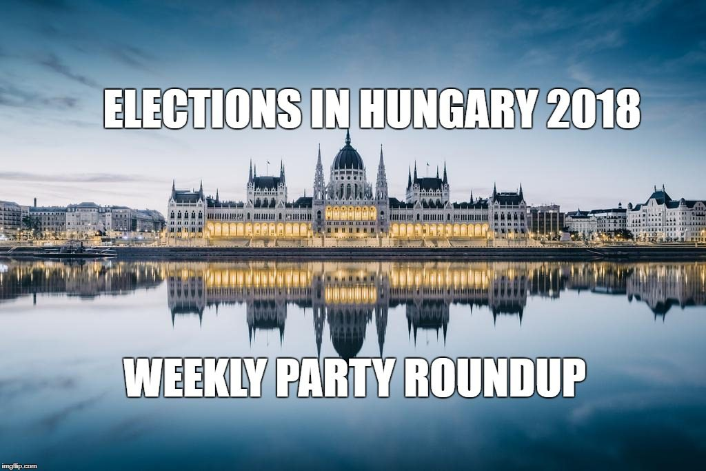ELECTIONS IN HUNGARY 2018: WEEKLY PARTY ROUNDUP #6 post's picture